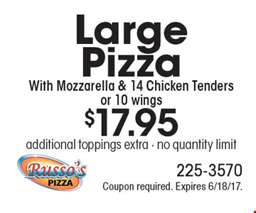 $17.95 for a Large Pizza With Mozzarella & 14 Chicken Tenders or 10 wings. Additional toppings extra. No quantity limit. Coupon required. Expires 6/18/17.