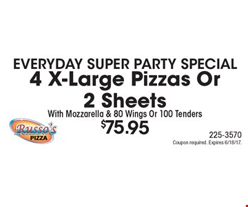 Everyday Super Party Special. $75.95 for 4 X-Large Pizzas Or 2 Sheets With Mozzarella & 80 Wings Or 100 Tenders. Coupon required. Expires 6/18/17.
