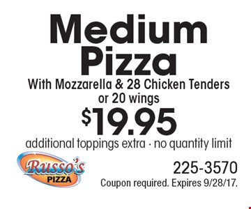 $19.95 Medium Pizza With Mozzarella & 28 Chicken Tenders or 20 wings additional toppings extra - no quantity limit. Coupon required. Expires 9/28/17.