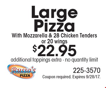 $22.95 Large Pizza With Mozzarella & 28 Chicken Tenders or 20 wings additional toppings extra - no quantity limit. Coupon required. Expires 9/28/17.