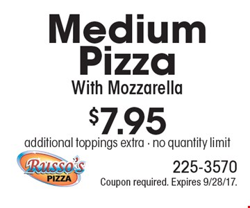 $7.95 Medium Pizza With Mozzarella additional toppings extra - no quantity limit. Coupon required. Expires 9/28/17.