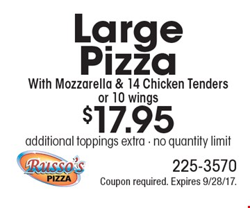 $17.95 Large Pizza With Mozzarella & 14 Chicken Tenders or 10 wings additional toppings extra - no quantity limit. Coupon required. Expires 9/28/17.