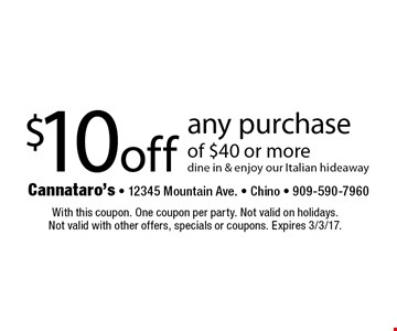$10 off any purchase of $40 or more. Dine in & enjoy our Italian hideaway. With this coupon. One coupon per party. Not valid on holidays. Not valid with other offers, specials or coupons. Expires 3/3/17.