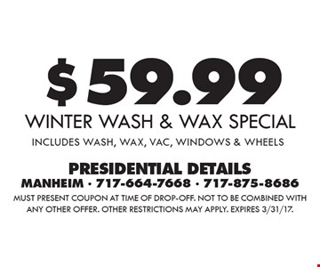 $59.99 winter wash & wax special includes wash, wax, vac, windows & wheels. Must present coupon at time of drop-off. Not to be combined with any other offer. Other restrictions may apply. Expires 3/31/17.