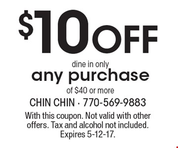 $10 off any purchase of $40 or more. Dine in only. With this coupon. Not valid with other offers. Tax and alcohol not included. Expires 5-12-17.
