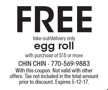 Free egg roll with purchase of $15 or more. Take-out/delivery only. With this coupon. Not valid with other offers. Tax not included in the total amount prior to discount. Expires 5-12-17.