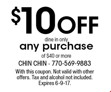 $10 OFF dine in onlyany purchase of $40 or more. With this coupon. Not valid with other offers. Tax and alcohol not included. Expires 6-9-17.