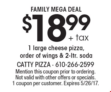 FAMILY MEGA DEAL $18.99 + tax 1 large cheese pizza, order of wings & 2-ltr. soda. Mention this coupon prior to ordering. Not valid with other offers or specials.1 coupon per customer. Expires 5/26/17.