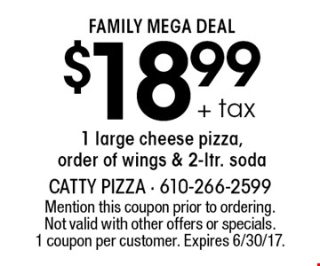 FAMILY MEGA DEAL - $18.99 + tax 1 large cheese pizza, order of wings & 2-ltr. soda. Mention this coupon prior to ordering. Not valid with other offers or specials. 1 coupon per customer. Expires 6/30/17.