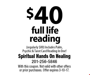 $40 full life reading (regularly $80) Includes Palm, Psychic & Tarot Card Reading In One! With this coupon. Not valid with other offers or prior purchases. Offer expires 3-10-17.