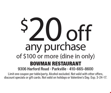 $20 off any purchase of $100 or more (dine in only). Limit one coupon per table/party. Alcohol excluded. Not valid with other offers, discount specials or gift cards. Not valid on holidays or Valentine's Day. Exp. 3-24-17.