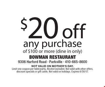 $20 off any purchase of $100 or more (dine in only). NOT VALID ON MOTHER'S DAY. Limit one coupon per table/party. Alcohol excluded. Not valid with other offers, discount specials or gift cards. Not valid on holidays. Expires 6/30/17.