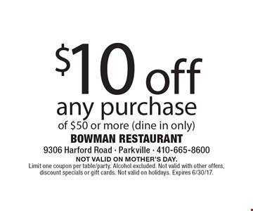 $10 off any purchase of $50 or more (dine in only). NOT VALID ON MOTHER'S DAY. Limit one coupon per table/party. Alcohol excluded. Not valid with other offers, discount specials or gift cards. Not valid on holidays. Expires 6/30/17.