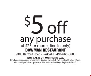 $5 off any purchase of $25 or more (dine in only). NOT VALID ON MOTHER'S DAY. Limit one coupon per table/party. Alcohol excluded. Not valid with other offers, discount specials or gift cards. Not valid on holidays. Expires 6/30/17.
