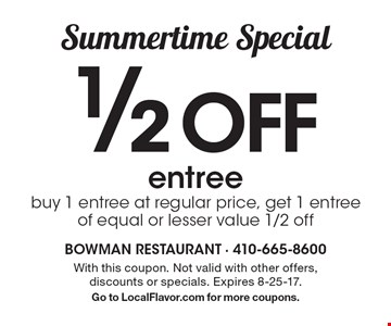 Summertime special. 1/2 off entree. Buy 1 entree at regular price, get 1 entree of equal or lesser value 1/2 off. With this coupon. Not valid with other offers, discounts or specials. Expires 8-25-17. Go to LocalFlavor.com for more coupons.