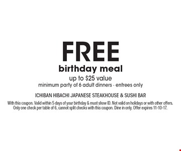 free birthday meal, up to $25 value, minimum party of 6 adult dinners - entrees only. With this coupon. Valid within 5 days of your birthday & must show ID. Not valid on holidays or with other offers. Only one check per table of 6, cannot split checks with this coupon. Dine in only. Offer expires 11-10-17.