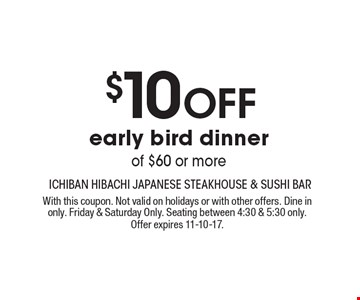 $10 Off early bird dinner of $60 or more. With this coupon. Not valid on holidays or with other offers. Dine in only. Friday & Saturday Only. Seating between 4:30 & 5:30 only. Offer expires 11-10-17.