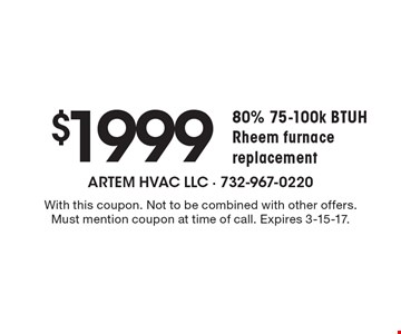 $1999 80% 75-100k BTUH Rheem furnace replacement. With this coupon. Not to be combined with other offers. Must mention coupon at time of call. Expires 3-15-17.
