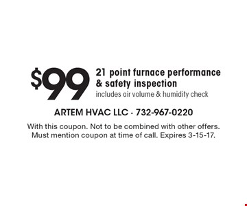 $99 21 point furnace performance & safety inspection, includes air volume & humidity check. With this coupon. Not to be combined with other offers. Must mention coupon at time of call. Expires 3-15-17.