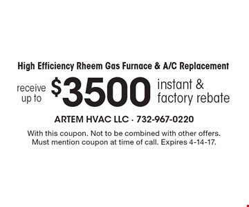 Receive up to $3500 instant & factory rebate when you purchase a high efficiency Rheem Gas Furnace & A/C Replacement. With this coupon. Not to be combined with other offers. Must mention coupon at time of call. Expires 4-14-17.