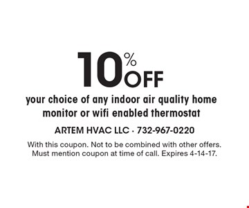 10% Off your choice of any indoor air quality home monitor or wifi enabled thermostat. With this coupon. Not to be combined with other offers. Must mention coupon at time of call. Expires 4-14-17.