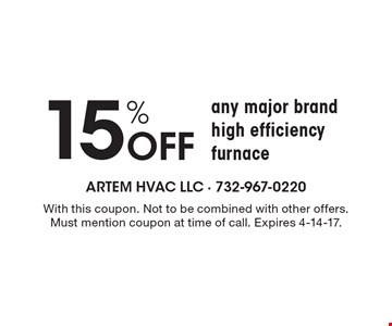 15% Off any major brand high efficiency furnace. With this coupon. Not to be combined with other offers. Must mention coupon at time of call. Expires 4-14-17.