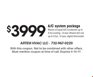 $3999 A/C system package Rheem or equal A/C condenser up to 3 ton cooling, 14 seer, Rheem A/C coil up to 3 ton, 14 seer, digital thermostat. With this coupon. Not to be combined with other offers. Must mention coupon at time of call. Expires 4-14-17.