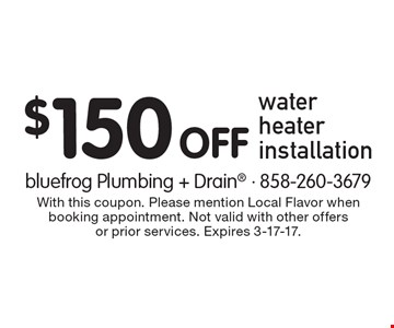 $150 Off water heater installation. With this coupon. Please mention Local Flavor when booking appointment. Not valid with other offers or prior services. Expires 3-17-17.