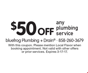 $50 Off any plumbing service. With this coupon. Please mention Local Flavor when booking appointment. Not valid with other offers or prior services. Expires 3-17-17.