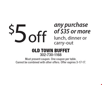$5 off any purchase of $35 or more lunch, dinner orcarry-out. Must present coupon. One coupon per table.Cannot be combined with other offers. Offer expires 3-17-17.