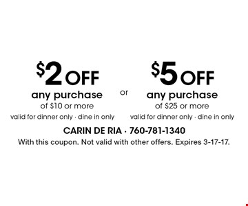 $2 Off any purchase of $10 or more or $5 Off any purchase of $25 or more. Valid for dinner only - dine in only. With this coupon. Not valid with other offers. Expires 3-17-17.