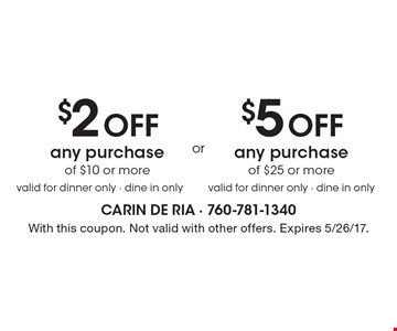 $5 Off any purchase of $25 or more, valid for dinner only - dine in only. $2 Off any purchase of $10 or more, valid for dinner only - dine in only. With this coupon. Not valid with other offers. Expires 5/26/17.