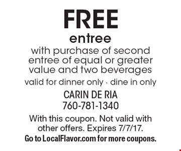 FREE entree with purchase of second entree of equal or greater value and two beverages. Valid for dinner only - dine in only. With this coupon. Not valid with other offers. Expires 7/7/17. Go to LocalFlavor.com for more coupons.