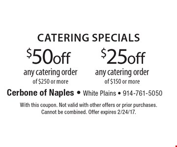 $25 off any catering order of $150 or more. $50 off any catering order of $250 or more. With this coupon. Not valid with other offers or prior purchases. Cannot be combined. Offer expires 2/24/17.