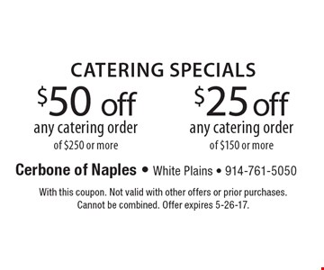 $50 off any catering order of $250 or more OR $25 off any catering order of $150 or more. With this coupon. Not valid with other offers or prior purchases. Cannot be combined. Offer expires 5-26-17.