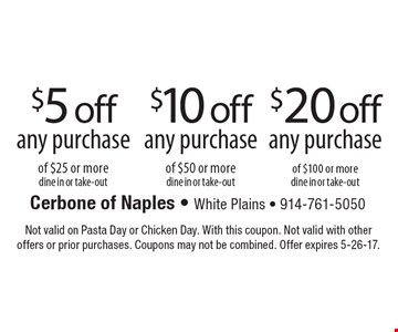 $5 off any purchase of $25 or more, dine in or take-out. OR $10 off any purchase of $50 or more, dine in or take-out OR $20 off any purchase of $100 or more, dine in or take-out. Not valid on Pasta Day or Chicken Day. With this coupon. Not valid with other offers or prior purchases. Coupons may not be combined. Offer expires 5-26-17.