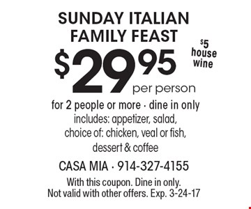 SUNDAY ITALIAN FAMILY FEAST $29.95 for 2 people or more - dine in only. includes: appetizer, salad, choice of: chicken, veal or fish, dessert & coffee $5 house wine per person. With this coupon. Dine in only.Not valid with other offers. Exp. 3-24-17
