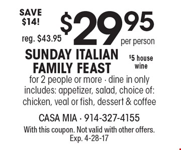 SUNDAY ITALIAN FAMILY FEAST $29.95 per person. Includes appetizer, salad, choice of: chicken, veal or fish, dessert & coffee. For 2 people or more. $5 house wine. Dine in only. SAVE $14 - reg. $43.95. With this coupon. Not valid with other offers. Exp. 4-28-17