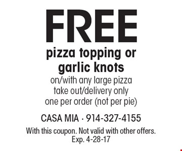 FREE pizza topping or garlic knots on/with any large pizza. Take out/delivery only. One per order (not per pie). With this coupon. Not valid with other offers. Exp. 4-28-17