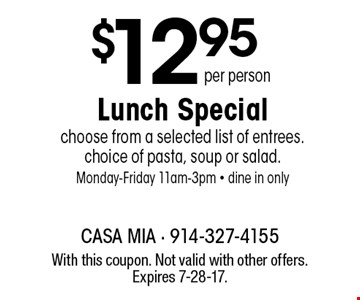 $12.95 per person Lunch Special. Choose from a selected list of entrees. Choice of pasta, soup or salad. Monday-Friday 11am-3pm. Dine in only. With this coupon. Not valid with other offers. Expires 7-28-17.