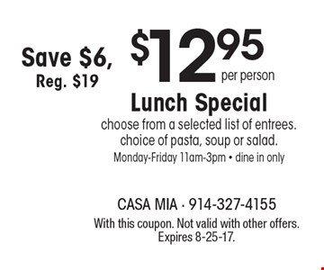$12.95 per person Lunch Special -  choose from a selected list of entrees. choice of pasta, soup or salad. Monday-Friday 11am-3pm - dine in only. Save $6, Reg. $19. With this coupon. Not valid with other offers. Expires 8-25-17.