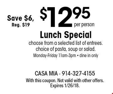 $12.95 per person Lunch Special choose from a selected list of entrees. choice of pasta, soup or salad. Monday-Friday 11am-3pm - dine in only Save $6, Reg. $19. With this coupon. Not valid with other offers. Expires 1/26/18.