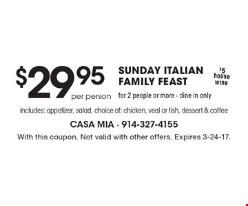 SUNDAY ITALIAN FAMILY FEAST $29.95 for 2 people or more - dine in only includes: appetizer, salad, choice of: chicken, veal or fish, dessert & coffee per person. $5 house wine. With this coupon. Not valid with other offers. Expires 3-24-17.
