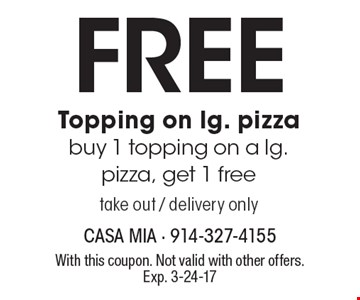 FREE Topping on lg. pizza buy 1 topping on a lg. pizza, get 1 free. Take out / delivery only. With this coupon. Not valid with other offers. Exp. 3-24-17