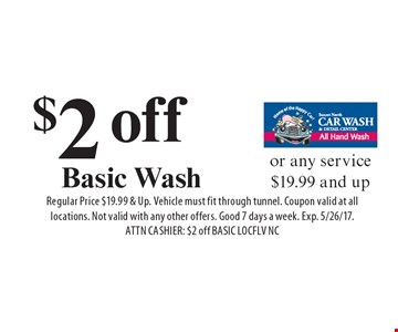 $2 off Basic Wash or any service $19.99 and up. Regular Price $19.99 & Up. Vehicle must fit through tunnel. Coupon valid at all locations. Not valid with any other offers. Good 7 days a week. Exp. 5/26/17. ATTN CASHIER: $2 off BASIC LOCFLV NC