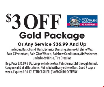 $3 Off Gold Package Or Any Service $36.99 And Up. Includes: Basic Hand Wash, Exterior Dressing, Armor-All Shine Wax, Rain-X Protectant, Rain-X for Wheels, Rainbow Conditioner, Air Freshener, Underbody Rinse, Tire Dressing. Reg. Price $36.99 & Up. Large vehicles extra. Vehicle must fit through tunnel. Coupon valid at all locations. Not valid with any other offers. Good 7 days a week. Expires 6-30-17. ATTN CASHIER: $3 0ff GOLD LOCFLV NC