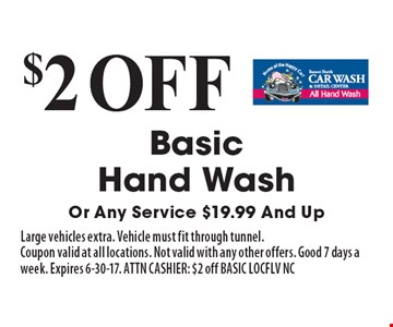 $2 off Basic Hand Wash Or Any Service $19.99 And Up. Large vehicles extra. Vehicle must fit through tunnel. Coupon valid at all locations. Not valid with any other offers. Good 7 days a week. Expires 6-30-17. ATTN CASHIER: $2 off BASIC LOCFLV NC