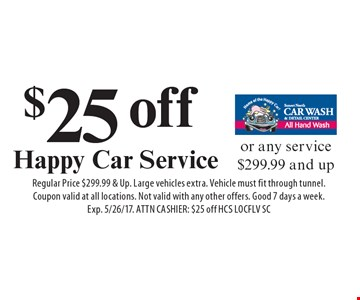 $25 off Happy Car Service or any service $299.99 and up. Regular Price $299.99 & Up. Large vehicles extra. Vehicle must fit through tunnel. Coupon valid at all locations. Not valid with any other offers. Good 7 days a week. Exp. 5/26/17. ATTN CASHIER: $25 off HCS LOCFLV SC