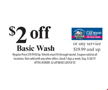 $2 off Basic Wash or any service $19.99 and up. Regular Price $19.99 & Up. Vehicle must fit through tunnel. Coupon valid at all locations. Not valid with any other offers. Good 7 days a week. Exp. 5/26/17. ATTN CASHIER: $2 off BASIC LOCFLV SC