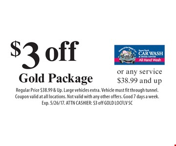 $3 off Gold Package or any service $38.99 and up. Regular Price $38.99 & Up. Large vehicles extra. Vehicle must fit through tunnel. Coupon valid at all locations. Not valid with any other offers. Good 7 days a week. Exp. 5/26/17. ATTN CASHIER: $3 off GOLD LOCFLV SC